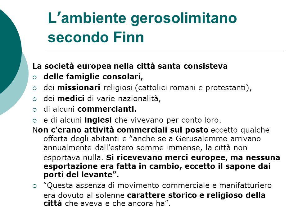L'ambiente gerosolimitano secondo Finn La società europea nella città santa consisteva  delle famiglie consolari,  dei missionari religiosi (cattolici romani e protestanti),  dei medici di varie nazionalità,  di alcuni commercianti.