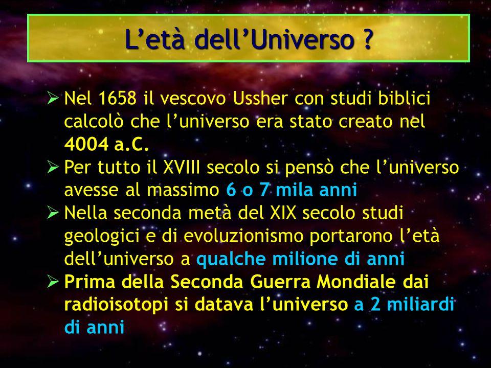 L'età dell'Universo ?  Nel 1658 il vescovo Ussher con studi biblici calcolò che l'universo era stato creato nel 4004 a.C.  Per tutto il XVIII secolo