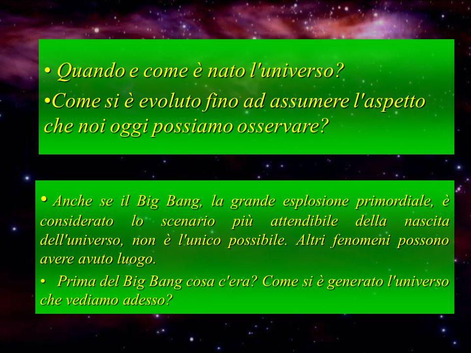 Quando e come è nato l'universo? Quando e come è nato l'universo? Come si è evoluto fino ad assumere l'aspetto che noi oggi possiamo osservare?Come si