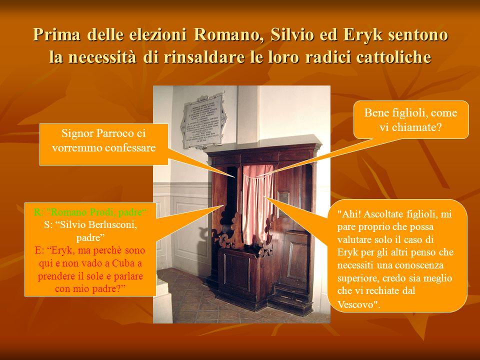 Prima delle elezioni Romano, Silvio ed Eryk sentono la necessità di rinsaldare le loro radici cattoliche R: Romano Prodi, padre S: Silvio Berlusconi, padre E: Eryk, ma perchè sono qui e non vado a Cuba a prendere il sole e parlare con mio padre Ahi.