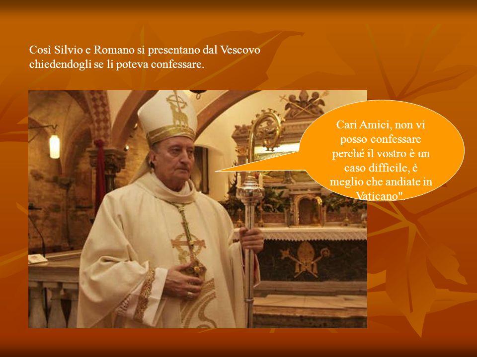 Silvio e Romano vanno dal Papa Sua Santità, vogliamo confessarci Cari fighioli, come fi chiamate? Romano e Silvio .