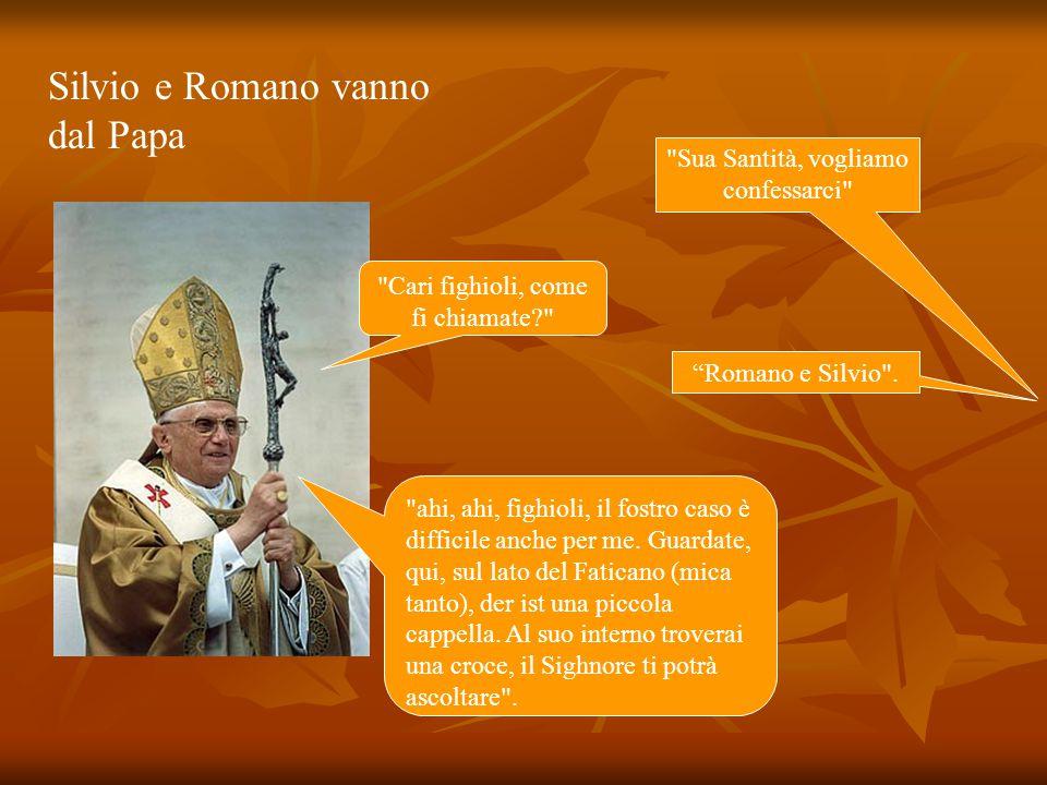 Silvio e Romano vanno dal Papa Sua Santità, vogliamo confessarci Cari fighioli, come fi chiamate Romano e Silvio .