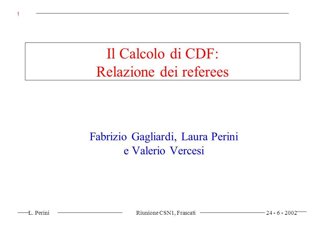 L. Perini Riunione CSN1, Frascati 24 - 6 - 2002 1 Il Calcolo di CDF: Relazione dei referees Fabrizio Gagliardi, Laura Perini e Valerio Vercesi