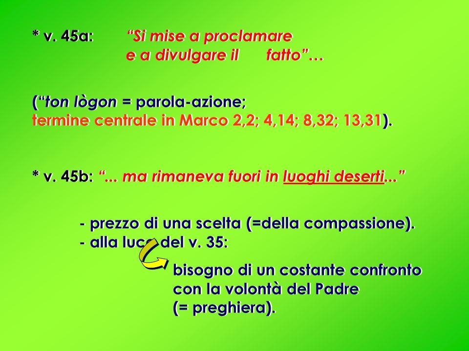 """* v. 45a: """"Si mise a proclamare e a divulgare il fatto""""… ("""" ton lògon = parola-azione; termine centrale in Marco 2,2; 4,14; 8,32; 13,31). * v. 45b: """"."""