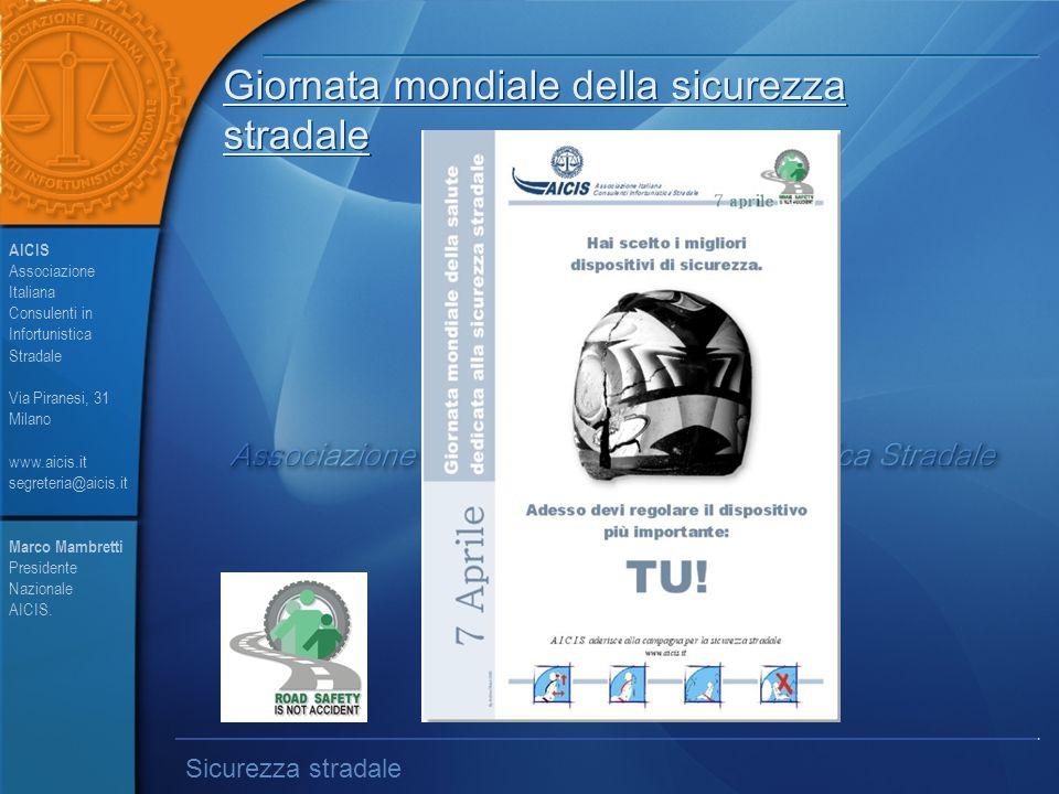 Giornata mondiale della sicurezza stradale AICIS Associazione Italiana Consulenti in Infortunistica Stradale Via Piranesi, 31 Milano www.aicis.it segreteria@aicis.it Sicurezza stradale Marco Mambretti Presidente Nazionale AICIS.