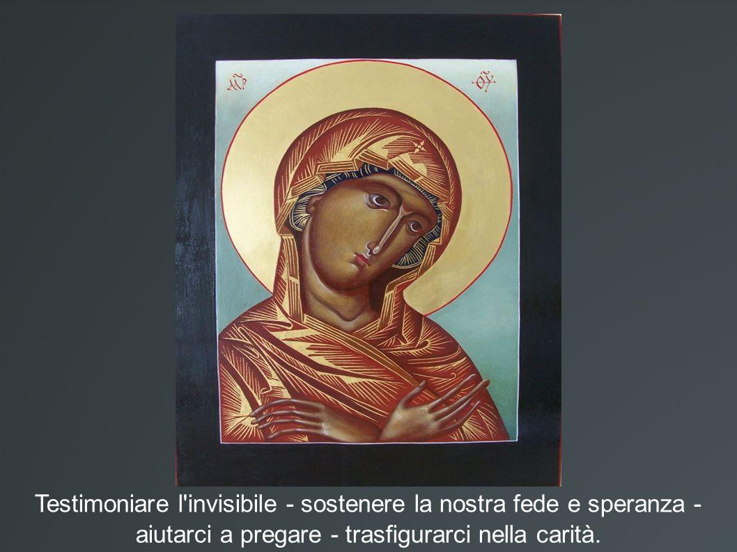 Testimoniare l'invisibile - sostenere la nostra fede e speranza - aiutarci a pregare - trasfigurarci nella carità.