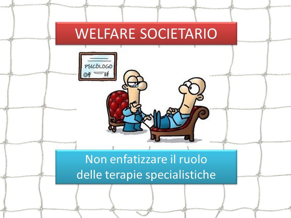 WELFARE SOCIETARIO Non enfatizzare il ruolo delle terapie specialistiche Non enfatizzare il ruolo delle terapie specialistiche