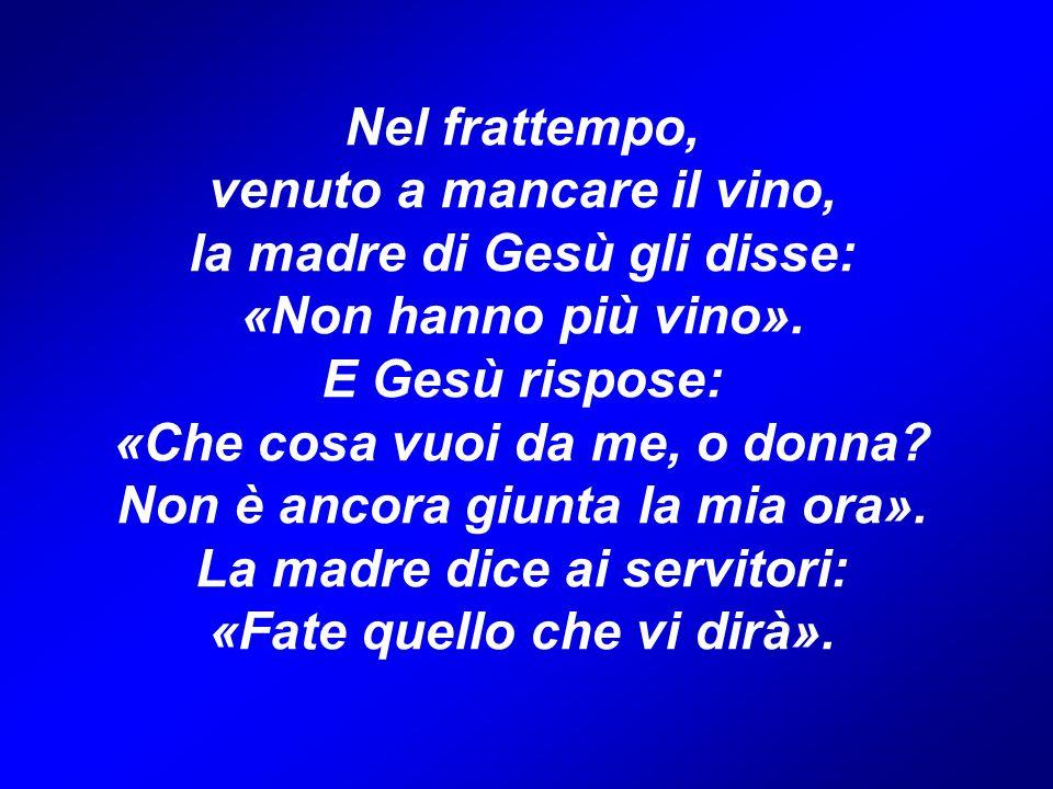 Nel frattempo, venuto a mancare il vino, la madre di Gesù gli disse: «Non hanno più vino». E Gesù rispose: «Che cosa vuoi da me, o donna? Non è ancora