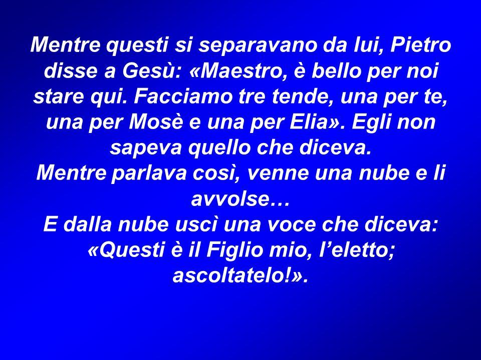 Mentre questi si separavano da lui, Pietro disse a Gesù: «Maestro, è bello per noi stare qui. Facciamo tre tende, una per te, una per Mosè e una per E
