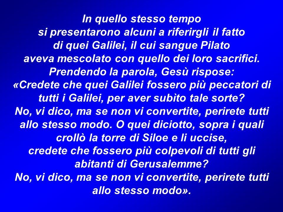 In quello stesso tempo si presentarono alcuni a riferirgli il fatto di quei Galilei, il cui sangue Pilato aveva mescolato con quello dei loro sacrific