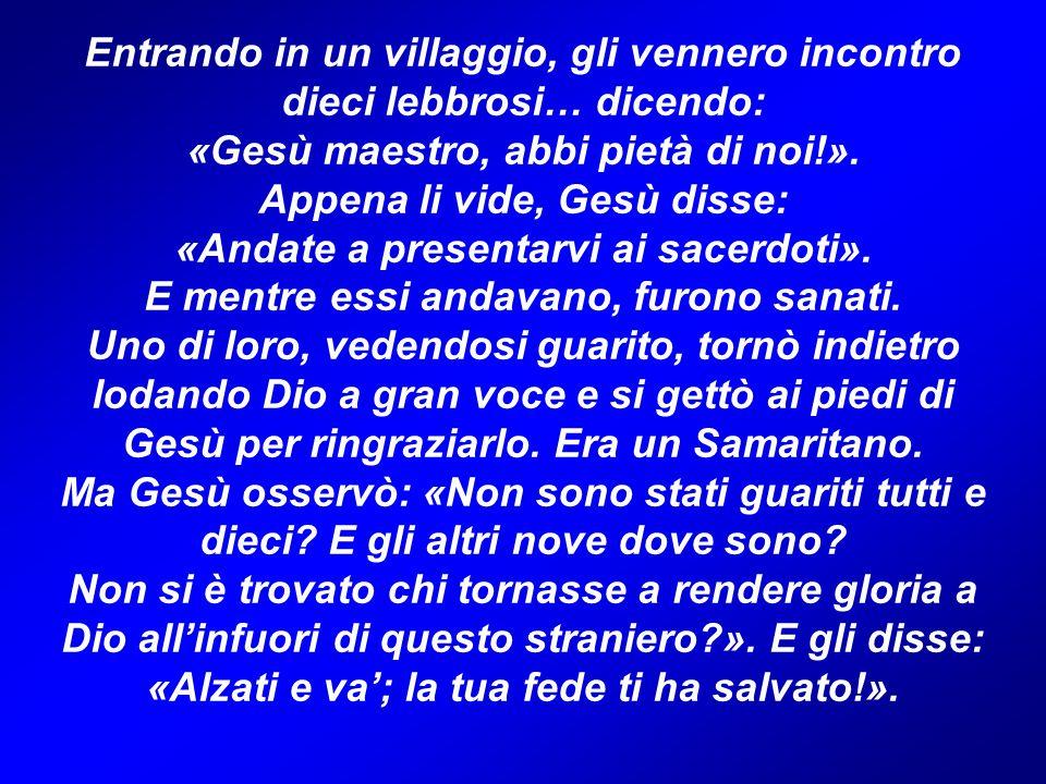 Entrando in un villaggio, gli vennero incontro dieci lebbrosi… dicendo: «Gesù maestro, abbi pietà di noi!». Appena li vide, Gesù disse: «Andate a pres