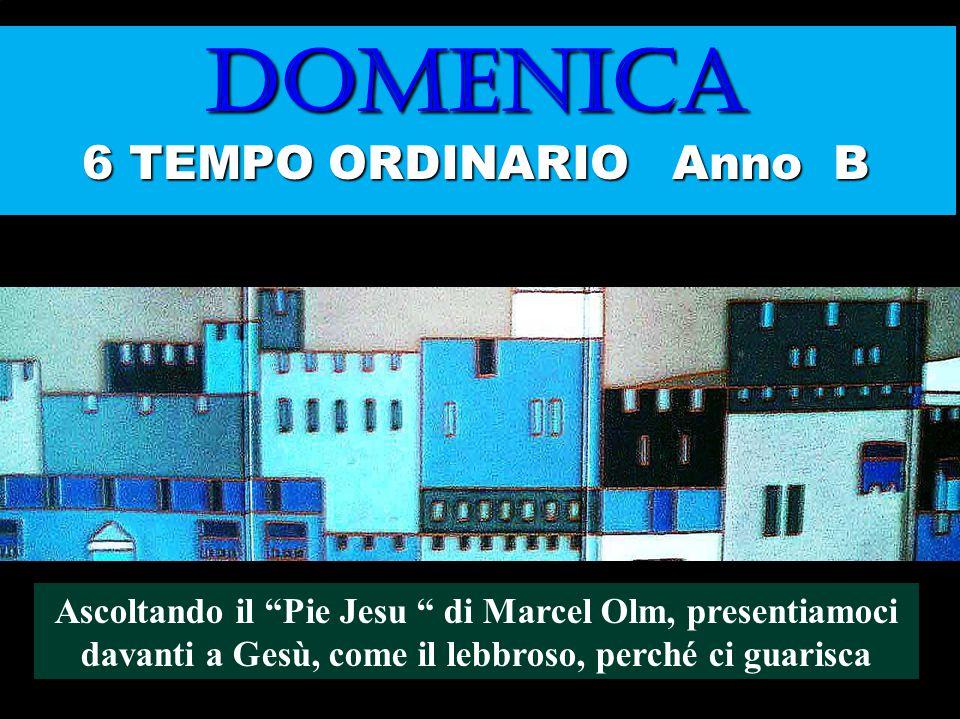 DOMENICA 6 TEMPO ORDINARIO Anno B Ascoltando il Pie Jesu di Marcel Olm, presentiamoci davanti a Gesù, come il lebbroso, perché ci guarisca Regina