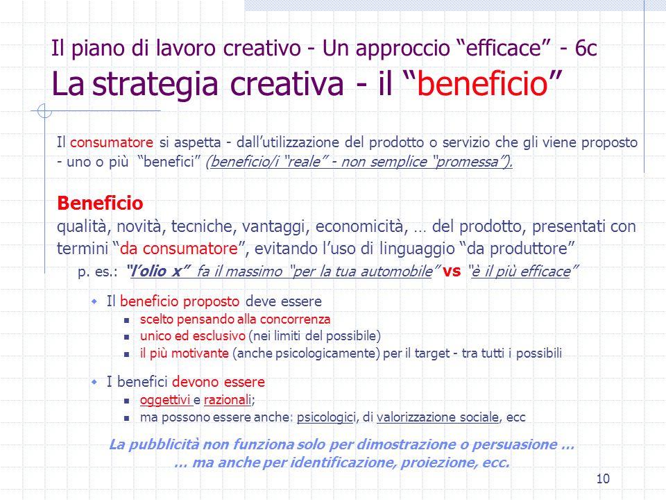 10 Il piano di lavoro creativo - Un approccio efficace - 6c La strategia creativa - il beneficio Il consumatore si aspetta - dall'utilizzazione del prodotto o servizio che gli viene proposto - uno o più benefici (beneficio/i reale - non semplice promessa ).