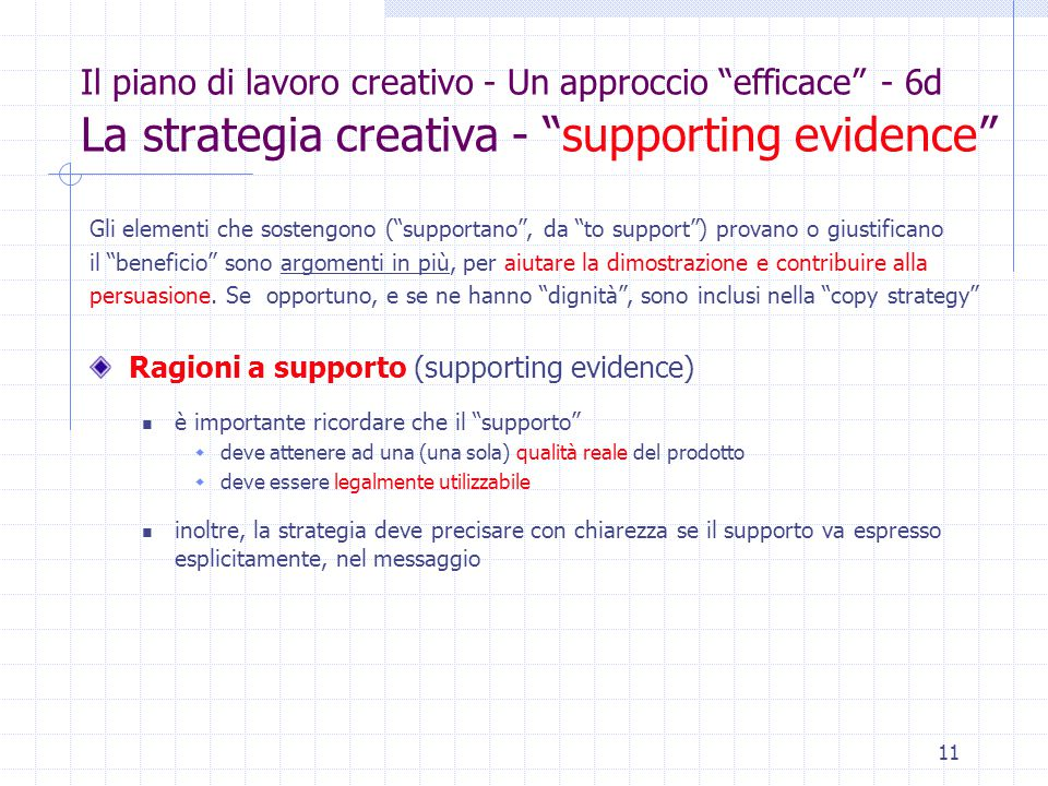 11 Il piano di lavoro creativo - Un approccio efficace - 6d La strategia creativa - supporting evidence Gli elementi che sostengono ( supportano , da to support ) provano o giustificano il beneficio sono argomenti in più, per aiutare la dimostrazione e contribuire alla persuasione.
