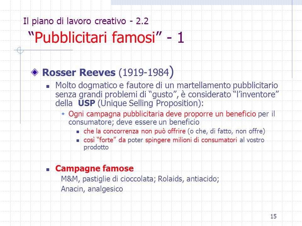 15 Il piano di lavoro creativo - 2.2 Pubblicitari famosi - 1 Rosser Reeves (1919-1984 ) Molto dogmatico e fautore di un martellamento pubblicitario senza grandi problemi di gusto , è considerato l'inventore della USP (Unique Selling Proposition):  Ogni campagna pubblicitaria deve proporre un beneficio per il consumatore; deve essere un beneficio che la concorrenza non può offrire (o che, di fatto, non offre) così forte da poter spingere milioni di consumatori al vostro prodotto Campagne famose M&M, pastiglie di cioccolata; Rolaids, antiacido; Anacin, analgesico