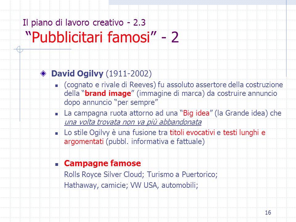 16 Il piano di lavoro creativo - 2.3 Pubblicitari famosi - 2 David Ogilvy (1911-2002) (cognato e rivale di Reeves) fu assoluto assertore della costruzione della brand image (immagine di marca) da costruire annuncio dopo annuncio per sempre La campagna ruota attorno ad una Big idea (la Grande idea) che una volta trovata non va più abbandonata Lo stile Ogilvy è una fusione tra titoli evocativi e testi lunghi e argomentati (pubbl.