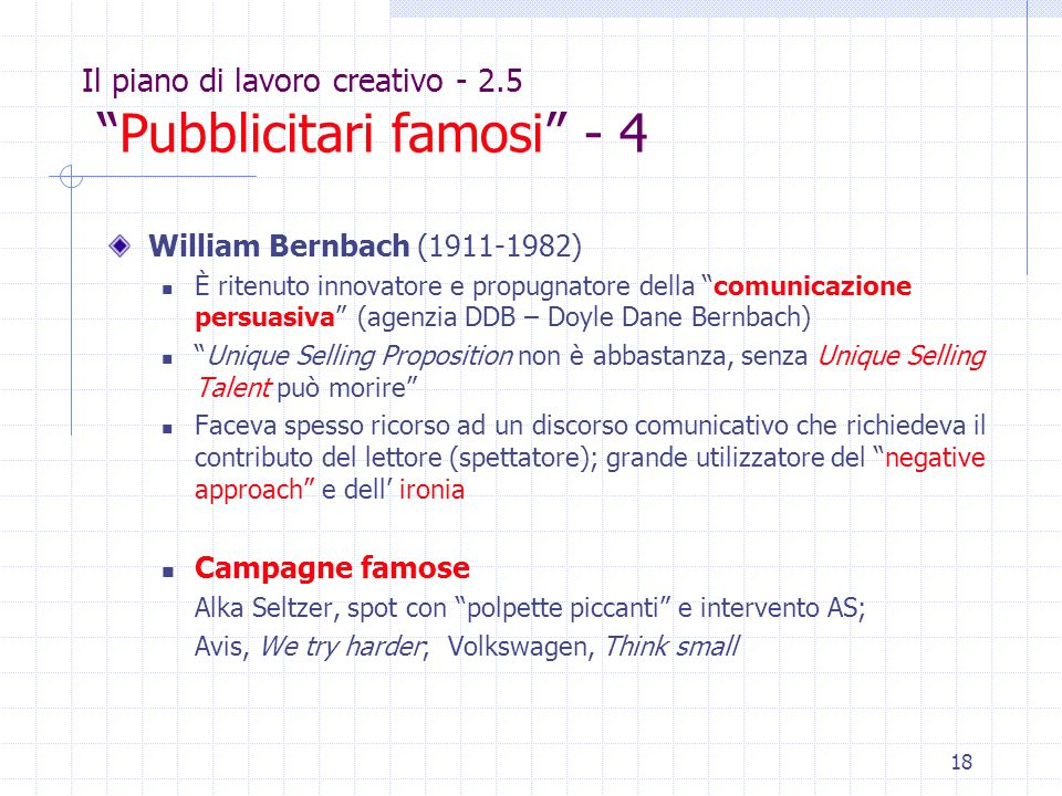 18 Il piano di lavoro creativo - 2.5 Pubblicitari famosi - 4 William Bernbach (1911-1982) È ritenuto innovatore e propugnatore della comunicazione persuasiva (agenzia DDB – Doyle Dane Bernbach) Unique Selling Proposition non è abbastanza, senza Unique Selling Talent può morire Faceva spesso ricorso ad un discorso comunicativo che richiedeva il contributo del lettore (spettatore); grande utilizzatore del negative approach e dell' ironia Campagne famose Alka Seltzer, spot con polpette piccanti e intervento AS; Avis, We try harder; Volkswagen, Think small