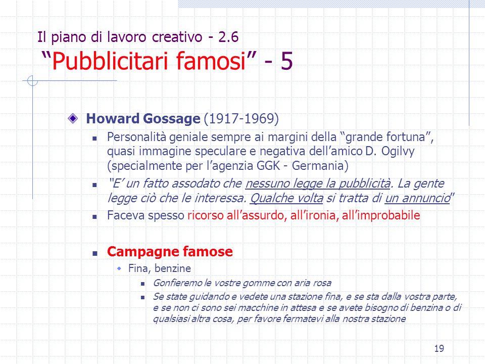19 Il piano di lavoro creativo - 2.6 Pubblicitari famosi - 5 Howard Gossage (1917-1969) Personalità geniale sempre ai margini della grande fortuna , quasi immagine speculare e negativa dell'amico D.