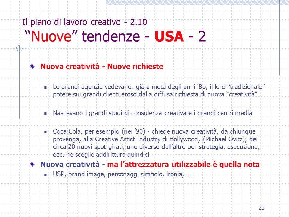 23 Il piano di lavoro creativo - 2.10 Nuove tendenze - USA - 2 Nuova creatività - Nuove richieste Le grandi agenzie vedevano, già a metà degli anni '8o, il loro tradizionale potere sui grandi clienti eroso dalla diffusa richiesta di nuova creatività Nascevano i grandi studi di consulenza creativa e i grandi centri media Coca Cola, per esempio (nei '90) - chiede nuova creatività, da chiunque provenga, alla Creative Artist Industry di Hollywood, (Michael Ovitz); dei circa 20 nuovi spot girati, uno diverso dall'altro per strategia, esecuzione, ecc.