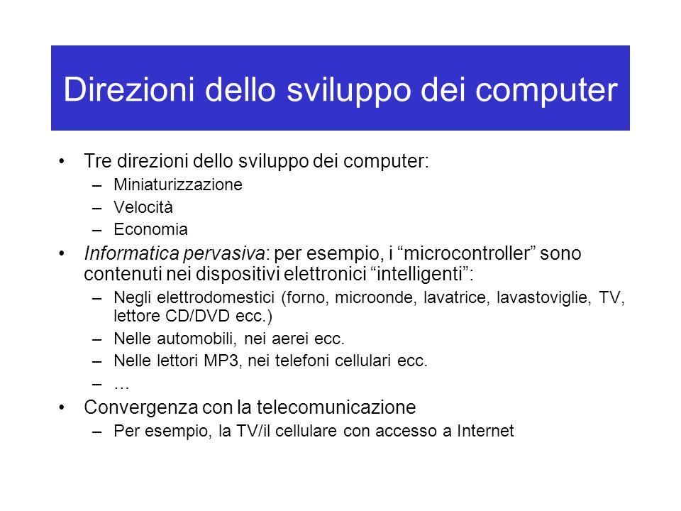 Direzioni dello sviluppo dei computer Tre direzioni dello sviluppo dei computer: –Miniaturizzazione –Velocità –Economia Informatica pervasiva: per ese