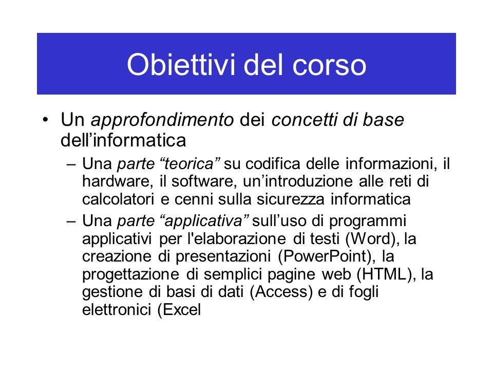 """Obiettivi del corso Un approfondimento dei concetti di base dell'informatica –Una parte """"teorica"""" su codifica delle informazioni, il hardware, il soft"""