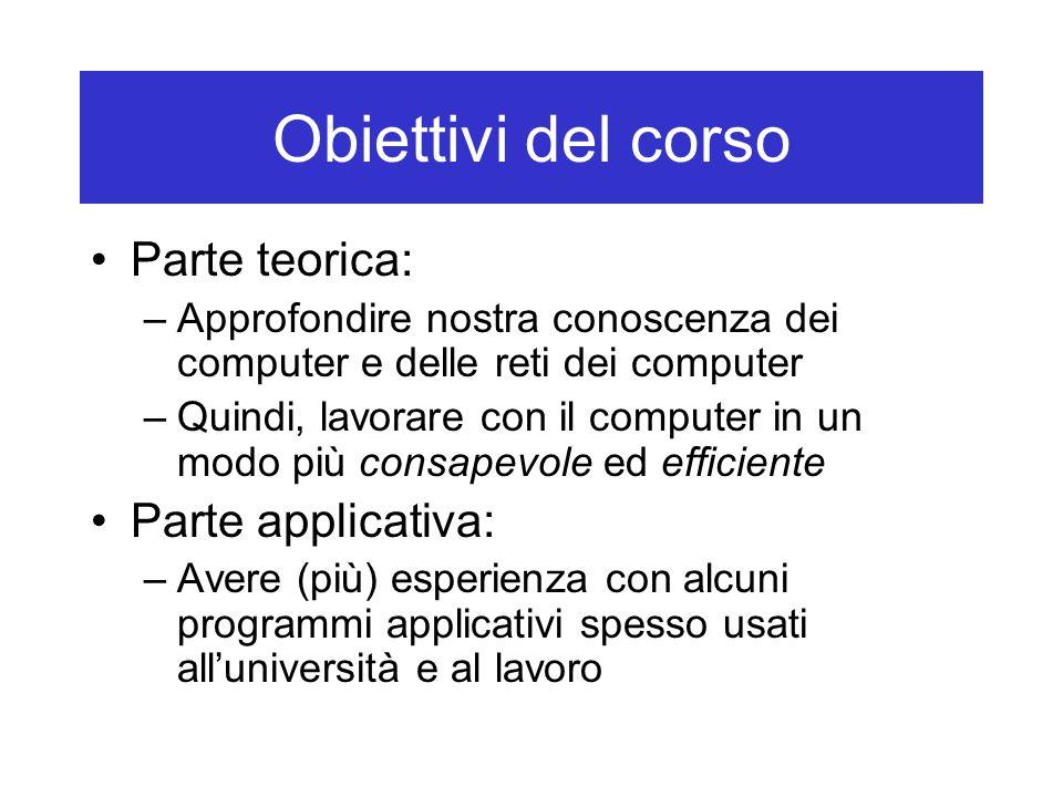 Obiettivi del corso Parte teorica: –Approfondire nostra conoscenza dei computer e delle reti dei computer –Quindi, lavorare con il computer in un modo