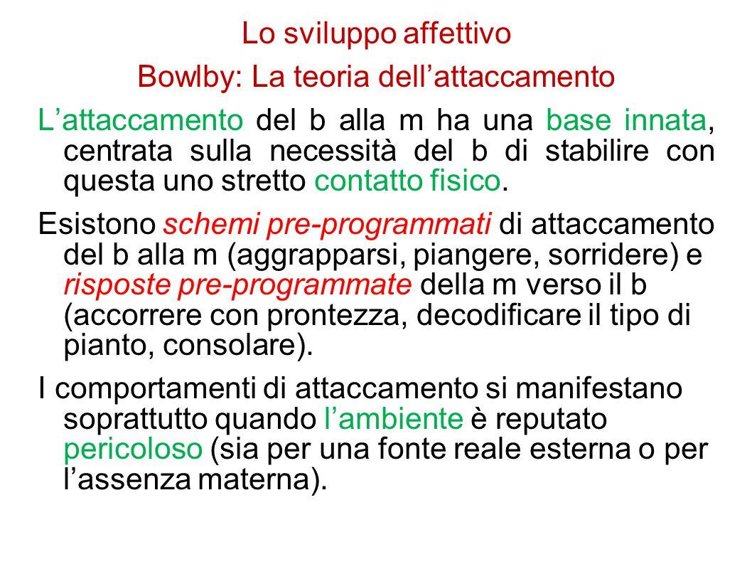 Lo sviluppo affettivo Bowlby: La teoria dell'attaccamento L'attaccamento del b alla m ha una base innata, centrata sulla necessità del b di stabilire