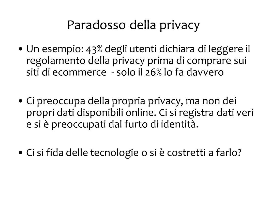 Paradosso della privacy Un esempio: 43% degli utenti dichiara di leggere il regolamento della privacy prima di comprare sui siti di ecommerce - solo il 26% lo fa davvero Ci preoccupa della propria privacy, ma non dei propri dati disponibili online.