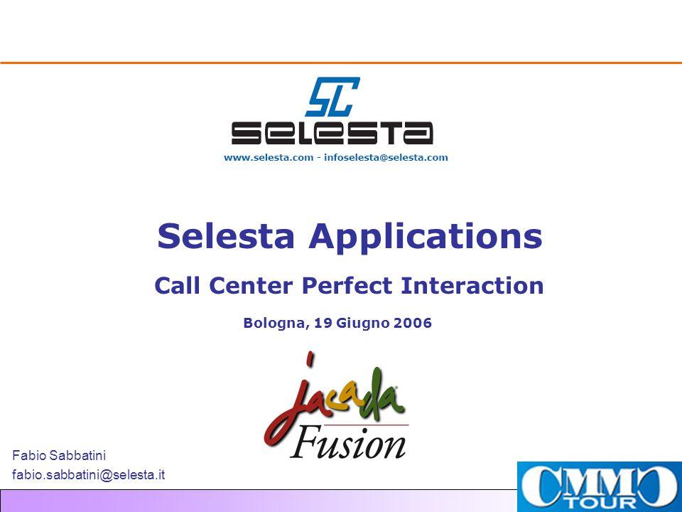 Selesta Applications Call Center Perfect Interaction Bologna, 19 Giugno 2006 Fabio Sabbatini fabio.sabbatini@selesta.it