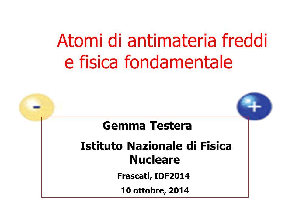 Atomi di antimateria freddi e fisica fondamentale Gemma Testera Istituto Nazionale di Fisica Nucleare Frascati, IDF2014 10 ottobre, 2014