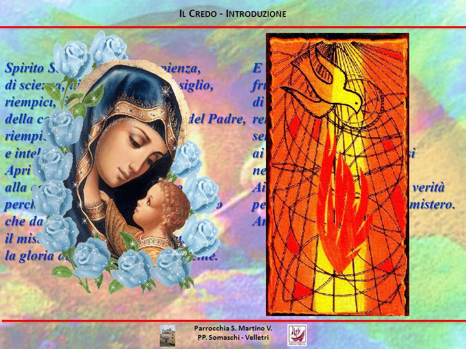 I L C REDO - I NTRODUZIONE Spirito Santo, Spirito di sapienza, di scienza, di intelletto, di consiglio, riempici, ti preghiamo, della conoscenza della volontà del Padre, riempici di ogni sapienza e intelligenza spirituale.