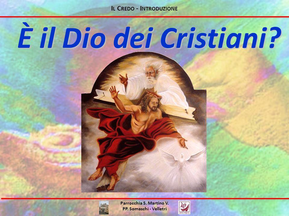 I L C REDO - I NTRODUZIONE Parrocchia S. Martino V. PP. Somaschi - Velletri È il Dio dei Cristiani