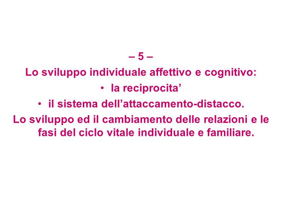 – 5 – Lo sviluppo individuale affettivo e cognitivo: la reciprocita' il sistema dell'attaccamento-distacco.