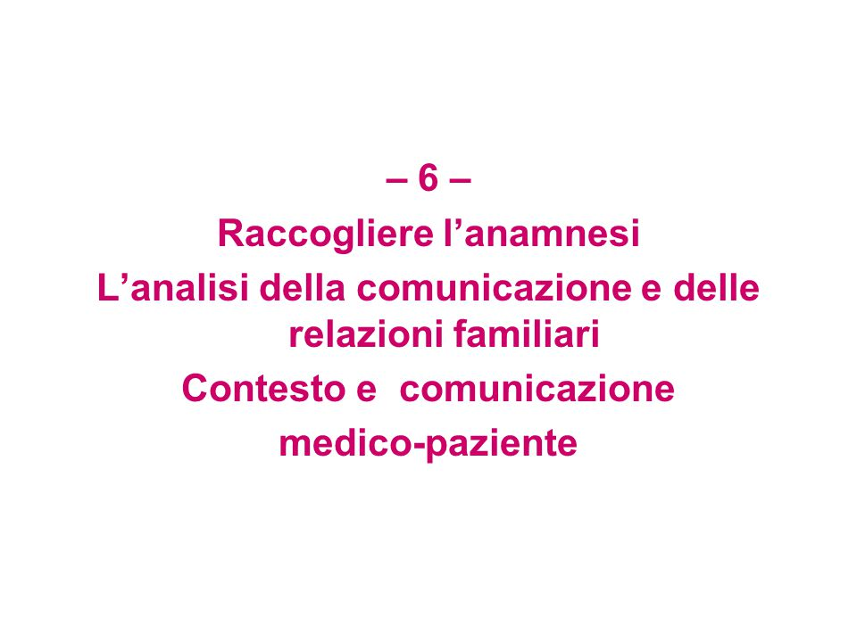 – 6 – Raccogliere l'anamnesi L'analisi della comunicazione e delle relazioni familiari Contesto e comunicazione medico-paziente
