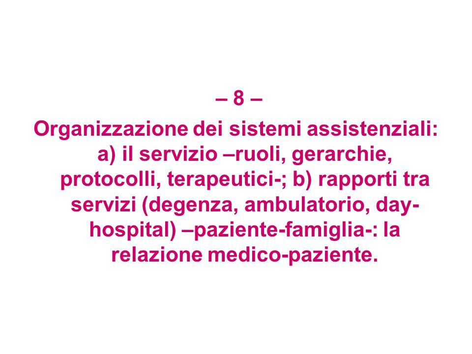 – 8 – Organizzazione dei sistemi assistenziali: a) il servizio –ruoli, gerarchie, protocolli, terapeutici-; b) rapporti tra servizi (degenza, ambulatorio, day- hospital) –paziente-famiglia-: la relazione medico-paziente.
