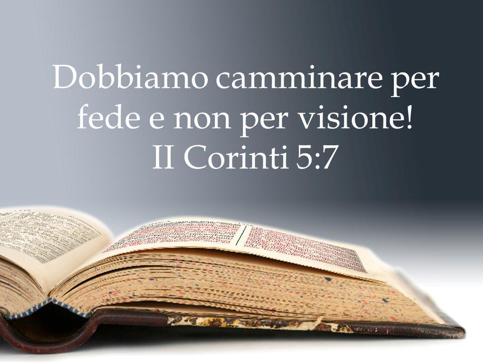 Dobbiamo camminare per fede e non per visione! II Corinti 5:7