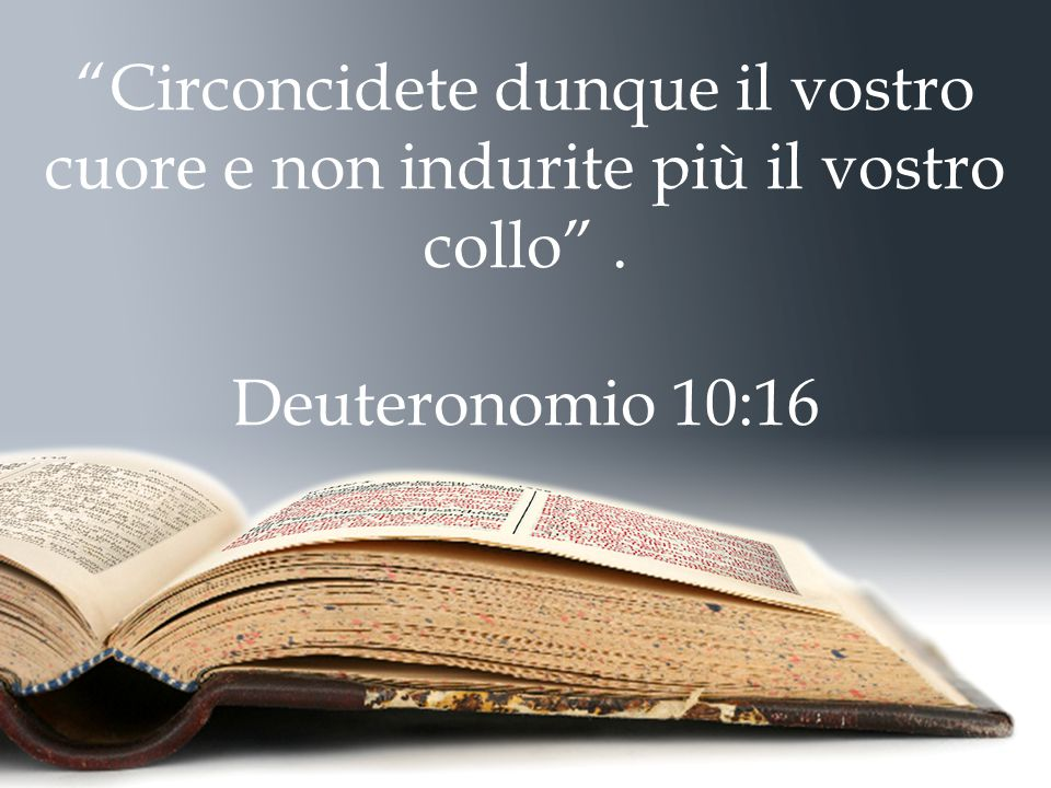 Circoncidete dunque il vostro cuore e non indurite più il vostro collo . Deuteronomio 10:16