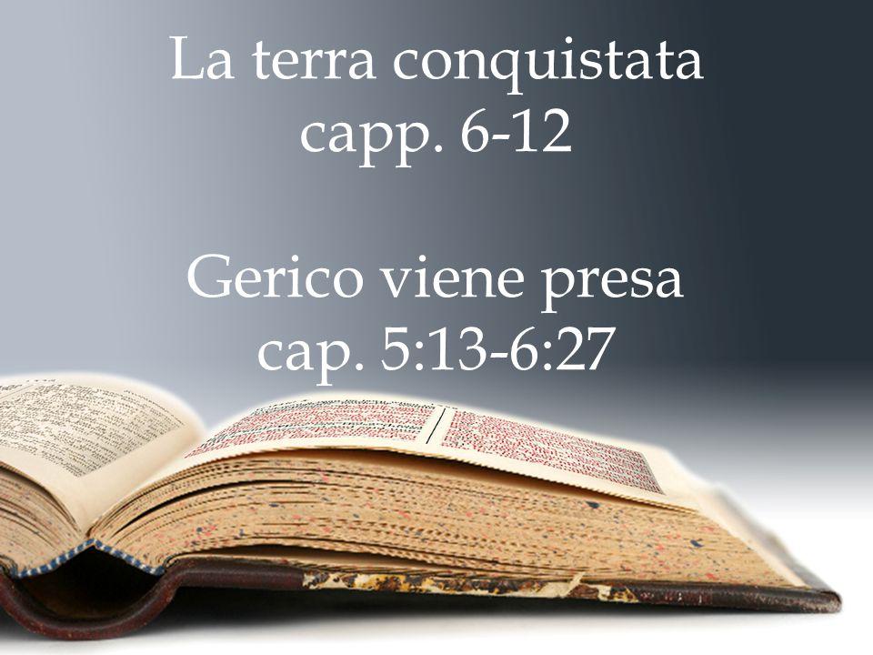 La terra conquistata capp. 6-12 Gerico viene presa cap. 5:13-6:27