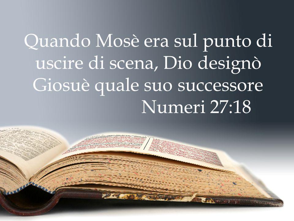 Quando Mosè era sul punto di uscire di scena, Dio designò Giosuè quale suo successore Numeri 27:18