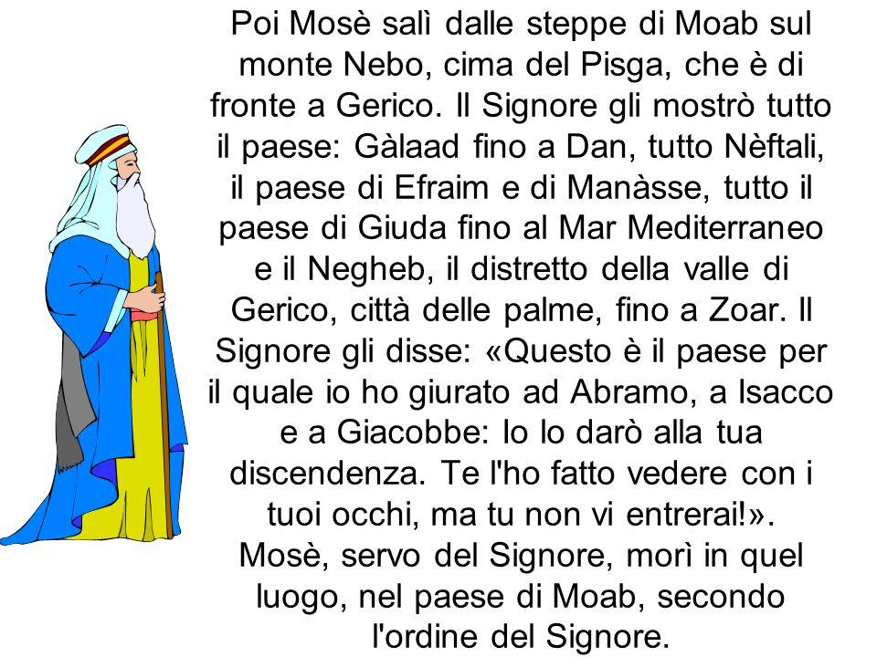 Poi Mosè salì dalle steppe di Moab sul monte Nebo, cima del Pisga, che è di fronte a Gerico. Il Signore gli mostrò tutto il paese: Gàlaad fino a Dan,
