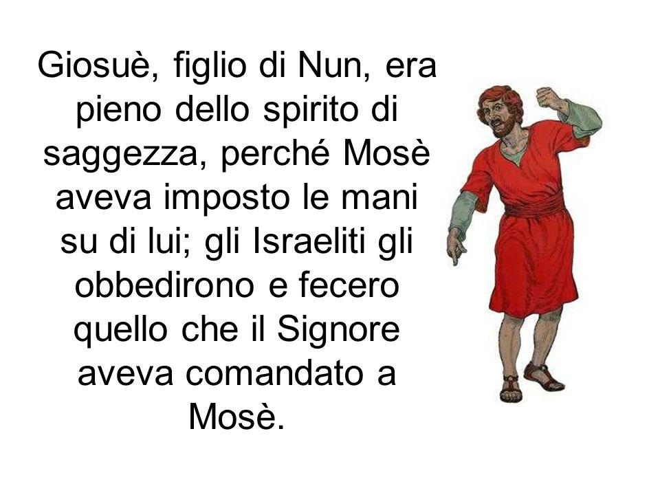 Giosuè, figlio di Nun, era pieno dello spirito di saggezza, perché Mosè aveva imposto le mani su di lui; gli Israeliti gli obbedirono e fecero quello