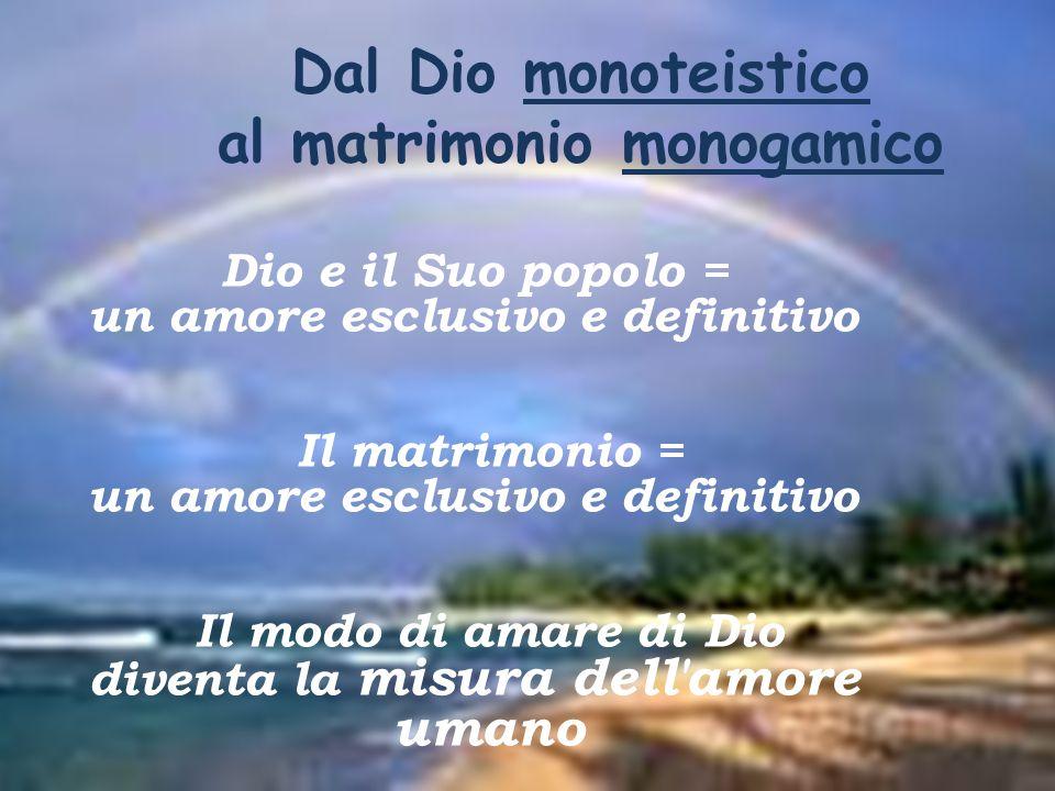 Dal Dio monoteistico al matrimonio monogamico Dio e il Suo popolo = un amore esclusivo e definitivo Il matrimonio = un amore esclusivo e definitivo Il