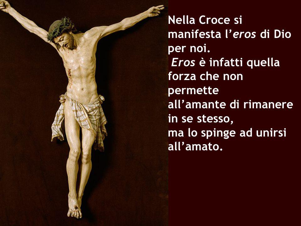 Nella Croce si manifesta l'eros di Dio per noi. Eros è infatti quella forza che non permette all'amante di rimanere in se stesso, ma lo spinge ad unir