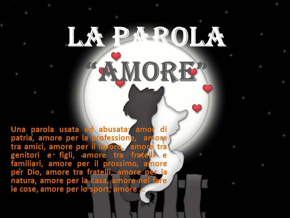"""La Parola """"Amore"""" Una parola usata ed abusata: amor di patria, amore per la professione, amore tra amici, amore per il lavoro, amore tra genitori e fi"""