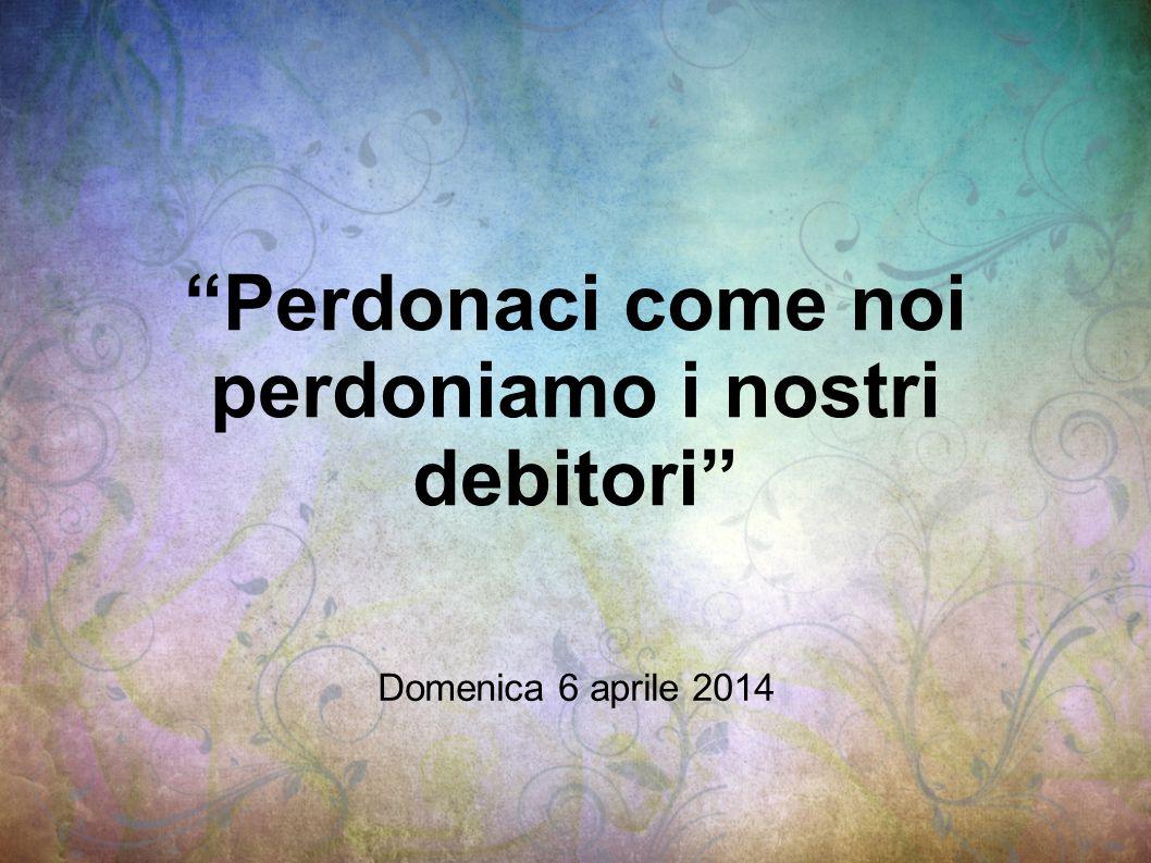 Perdonaci come noi perdoniamo i nostri debitori Domenica 6 aprile 2014