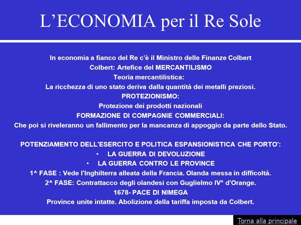 L'ECONOMIA per il Re Sole In economia a fianco del Re c'è il Ministro delle Finanze Colbert Colbert: Artefice del MERCANTILISMO Teoria mercantilistica