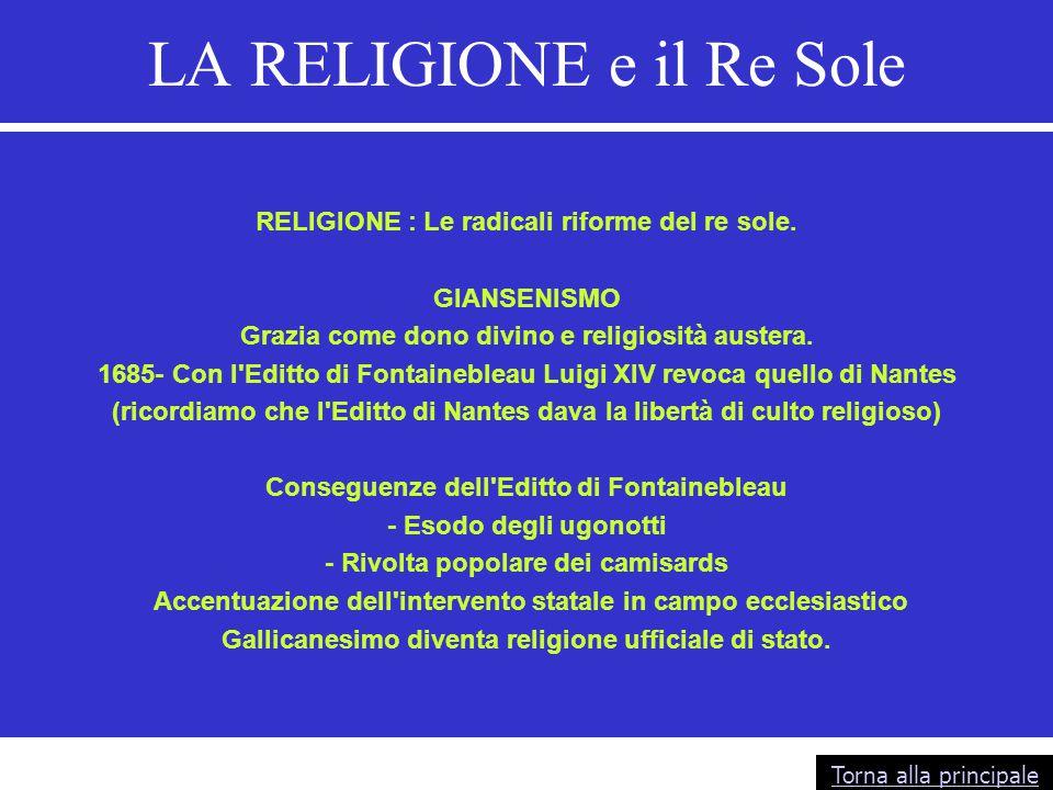 LA RELIGIONE e il Re Sole RELIGIONE : Le radicali riforme del re sole. GIANSENISMO Grazia come dono divino e religiosità austera. 1685- Con l'Editto d