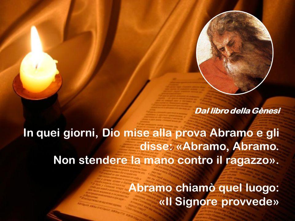 Dal libro della Gènesi In quei giorni, Dio mise alla prova Abramo e gli disse: «Abramo, Abramo.