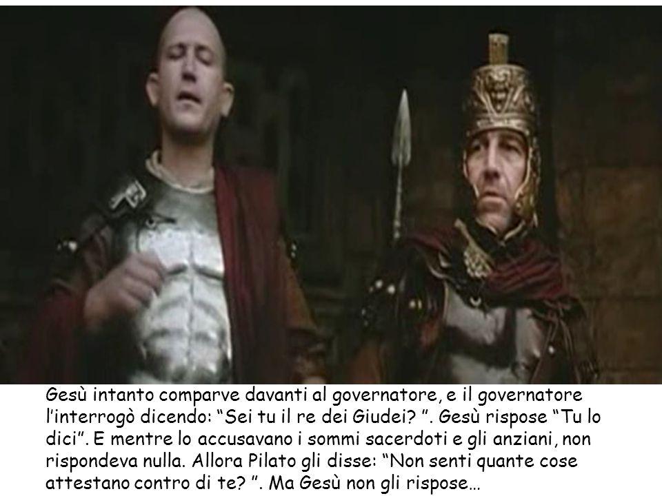"""Gesù intanto comparve davanti al governatore, e il governatore l'interrogò dicendo: """"Sei tu il re dei Giudei? """". Gesù rispose """"Tu lo dici"""". E mentre l"""