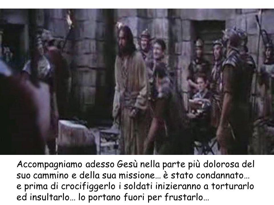 Accompagniamo adesso Gesù nella parte più dolorosa del suo cammino e della sua missione… è stato condannato… e prima di crocifiggerlo i soldati inizie